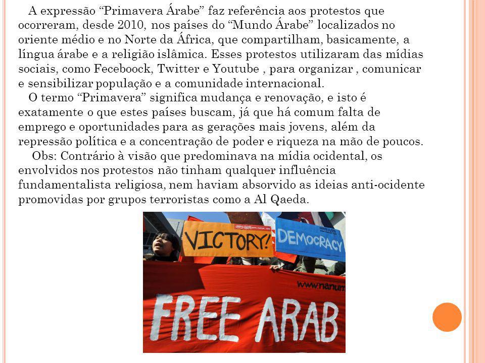 A expressão Primavera Árabe faz referência aos protestos que ocorreram, desde 2010, nos países do Mundo Árabe localizados no oriente médio e no Norte da África, que compartilham, basicamente, a língua árabe e a religião islâmica.