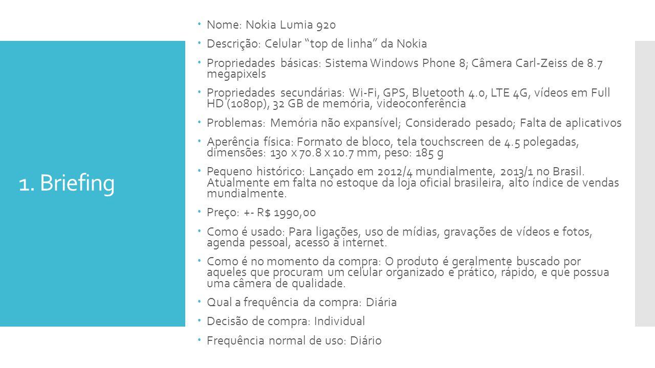 1. Briefing Nome: Nokia Lumia 920 Descrição: Celular top de linha da Nokia Propriedades básicas: Sistema Windows Phone 8; Câmera Carl-Zeiss de 8.7 meg