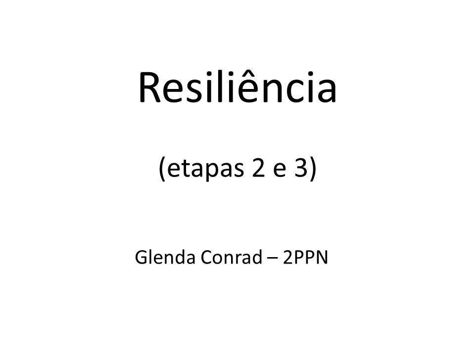 Resiliência (etapas 2 e 3) Glenda Conrad – 2PPN