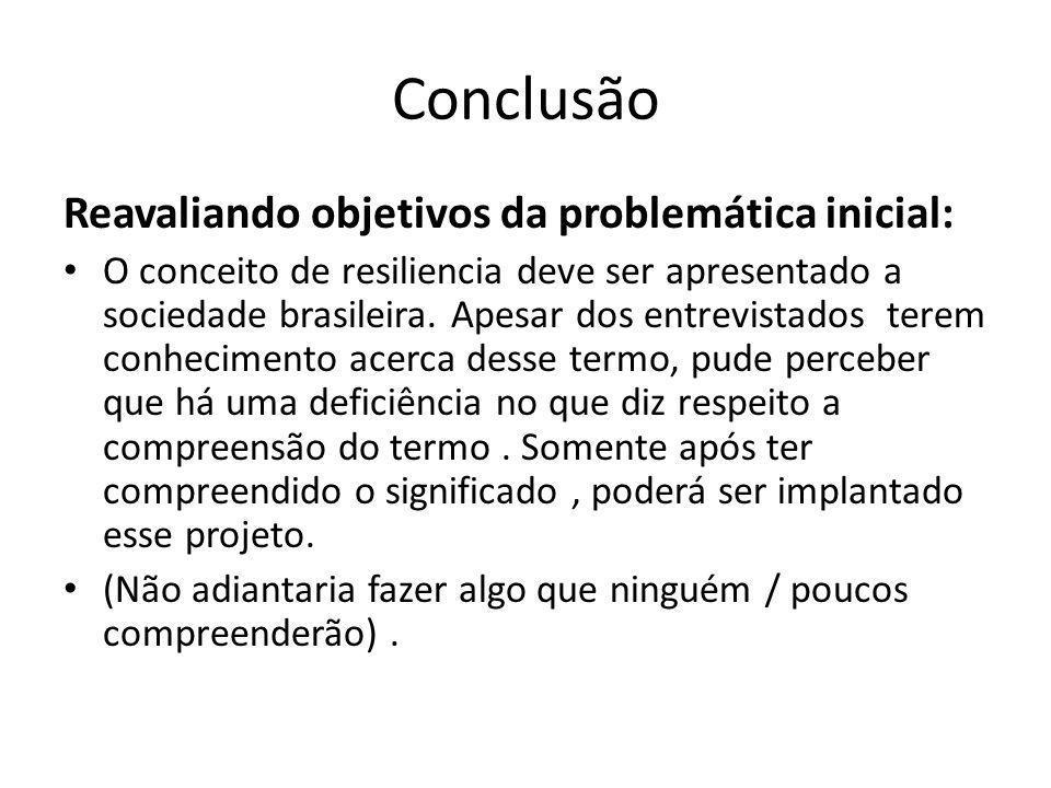 Conclusão Reavaliando objetivos da problemática inicial: O conceito de resiliencia deve ser apresentado a sociedade brasileira. Apesar dos entrevistad