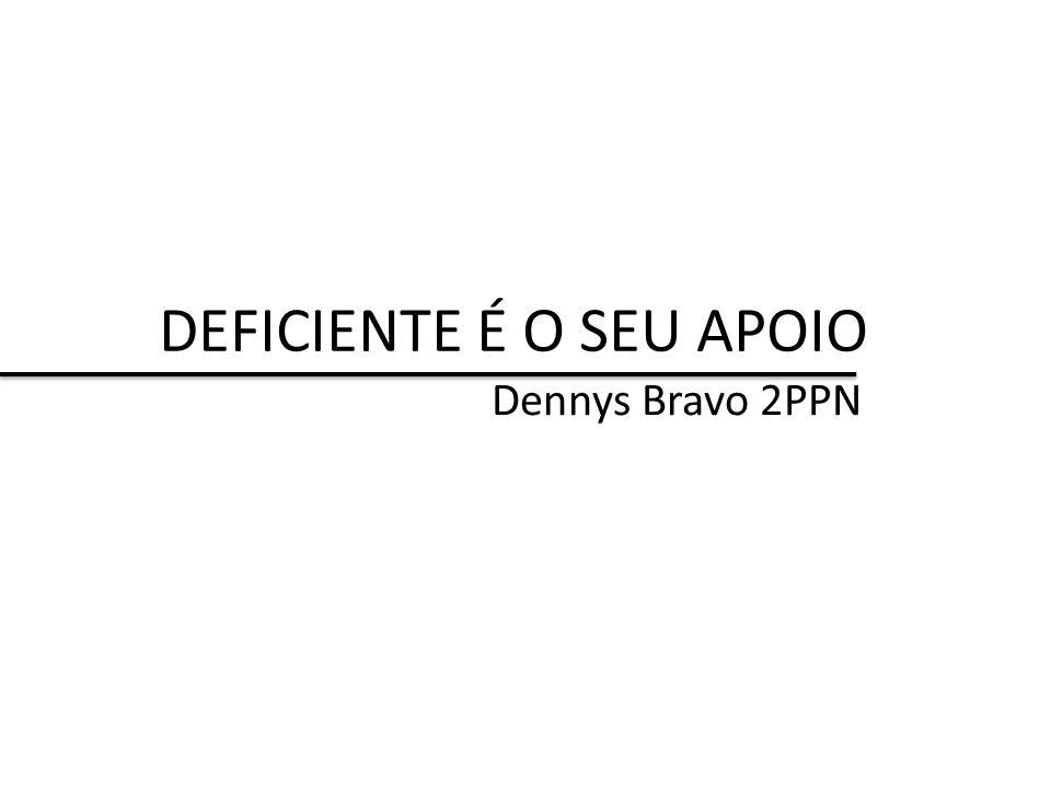 DEFICIENTE É O SEU APOIO Dennys Bravo 2PPN