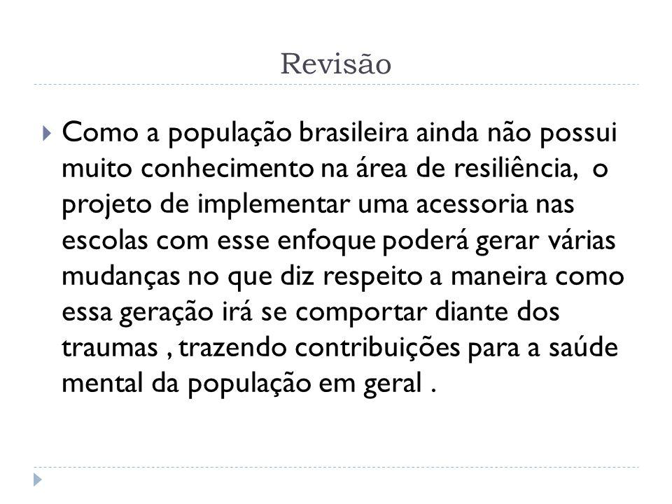 Revisão Como a população brasileira ainda não possui muito conhecimento na área de resiliência, o projeto de implementar uma acessoria nas escolas com