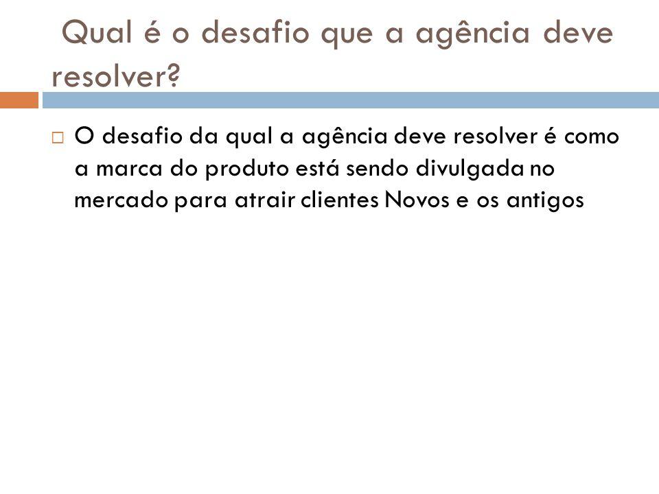 Qual é o desafio que a agência deve resolver? O desafio da qual a agência deve resolver é como a marca do produto está sendo divulgada no mercado para