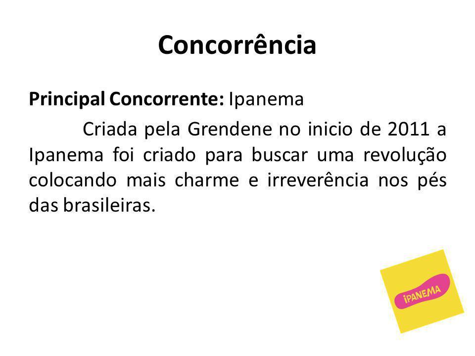 Concorrência Principal Concorrente: Ipanema Criada pela Grendene no inicio de 2011 a Ipanema foi criado para buscar uma revolução colocando mais charme e irreverência nos pés das brasileiras.