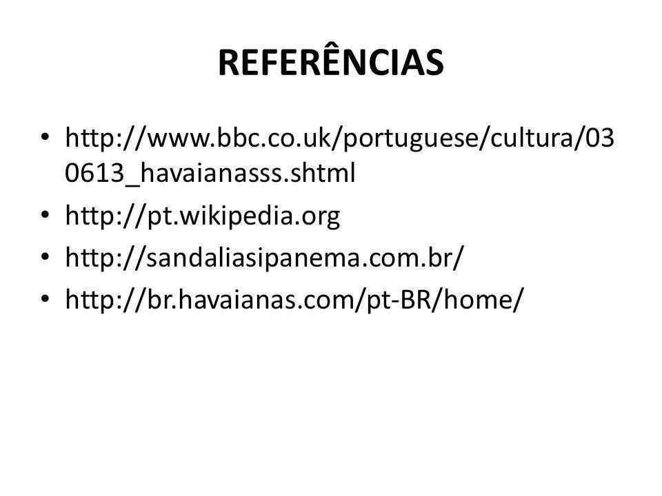 REFERÊNCIAS http://www.bbc.co.uk/portuguese/cultura/03 0613_havaianasss.shtml http://pt.wikipedia.org http://sandaliasipanema.com.br/ http://br.havaianas.com/pt-BR/home/