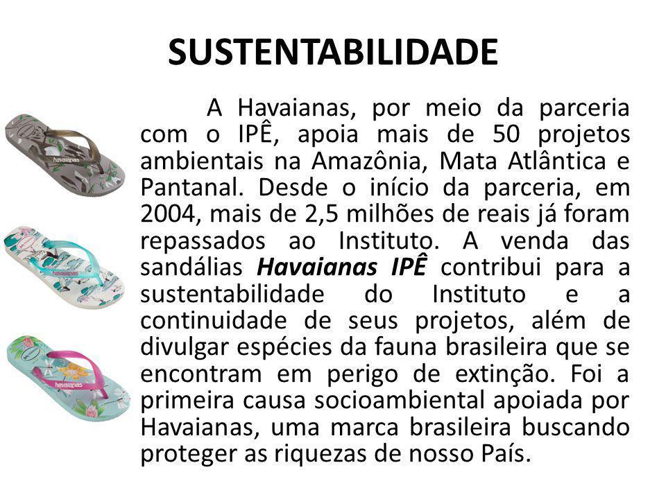 SUSTENTABILIDADE A Havaianas, por meio da parceria com o IPÊ, apoia mais de 50 projetos ambientais na Amazônia, Mata Atlântica e Pantanal.