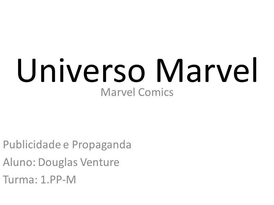 Universo Marvel Marvel Comics Publicidade e Propaganda Aluno: Douglas Venture Turma: 1.PP-M