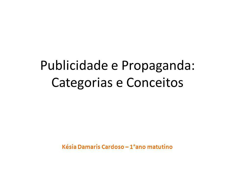 Publicidade e Propaganda: Categorias e Conceitos Késia Damaris Cardoso – 1°ano matutino