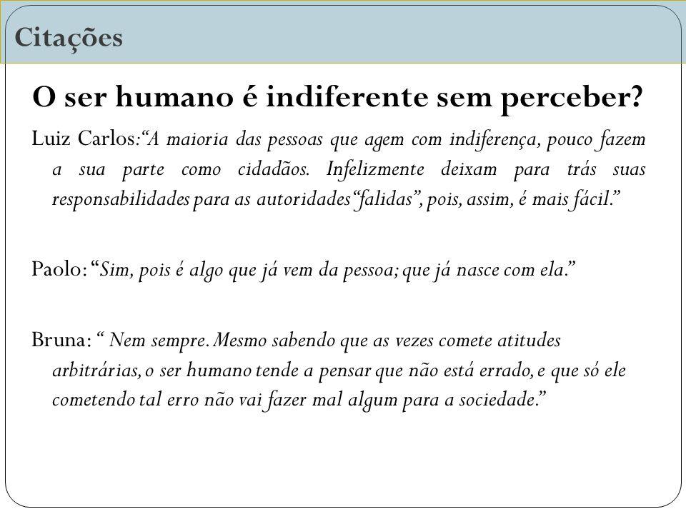 Citações O ser humano é indiferente sem perceber.
