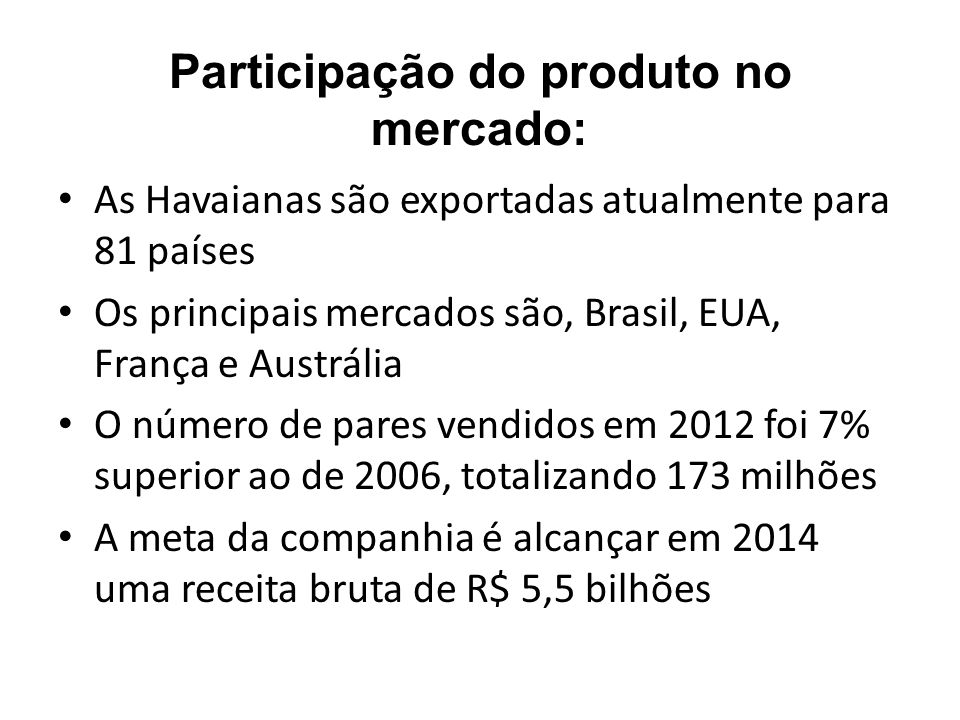 Participação do produto no mercado: As Havaianas são exportadas atualmente para 81 países Os principais mercados são, Brasil, EUA, França e Austrália