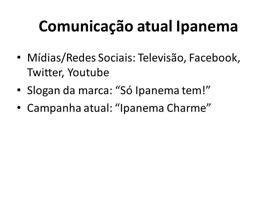 Comunicação atual Ipanema Mídias/Redes Sociais: Televisão, Facebook, Twitter, Youtube Slogan da marca: Só Ipanema tem! Campanha atual: Ipanema Charme