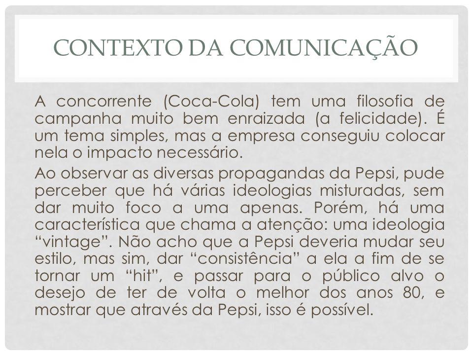 CONTEXTO DA COMUNICAÇÃO A concorrente (Coca-Cola) tem uma filosofia de campanha muito bem enraizada (a felicidade). É um tema simples, mas a empresa c