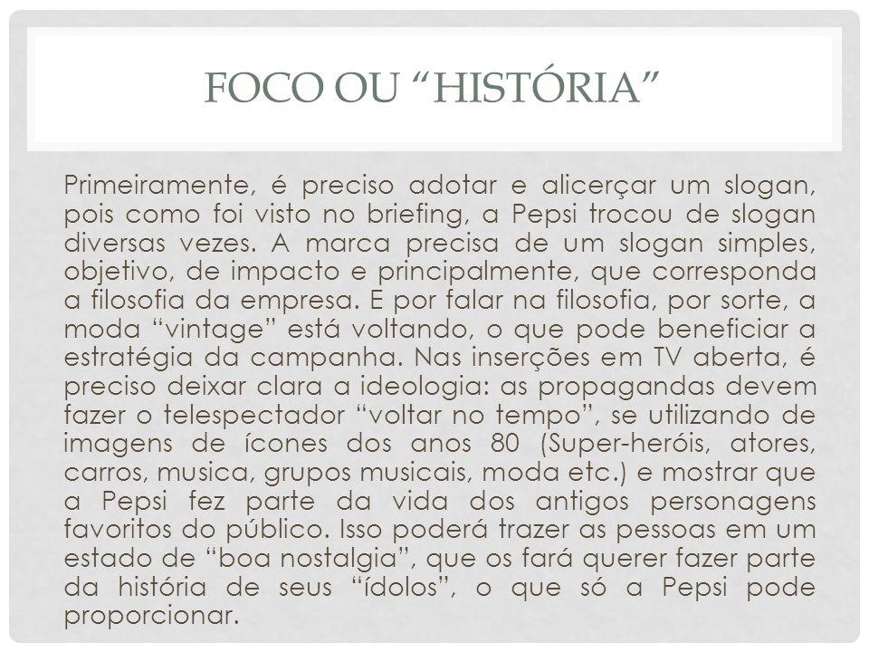 FOCO OU HISTÓRIA Primeiramente, é preciso adotar e alicerçar um slogan, pois como foi visto no briefing, a Pepsi trocou de slogan diversas vezes. A ma