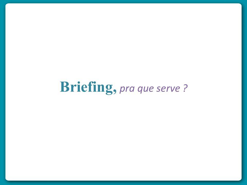 O propósito do briefing pode ser estabelecido como uma forma de organizar a passagem da informação certa, das pessoas certas para outras pessoas certas, na hora certa, da maneira certa e pelo custo certo(Sampaio)