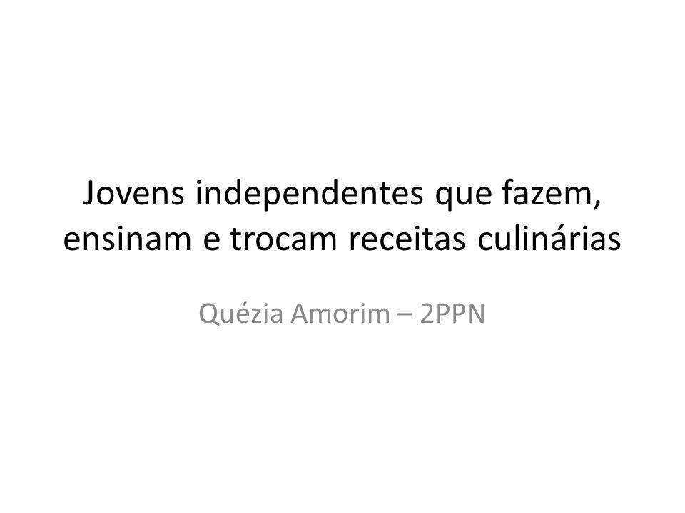Jovens independentes que fazem, ensinam e trocam receitas culinárias Quézia Amorim – 2PPN