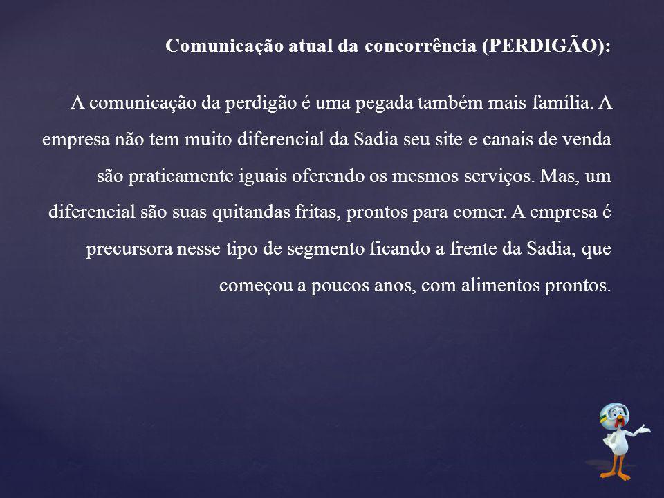 Comunicação atual da concorrência (PERDIGÃO): A comunicação da perdigão é uma pegada também mais família. A empresa não tem muito diferencial da Sadia