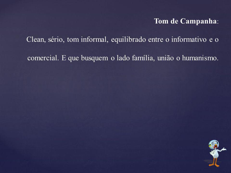 Tom de Campanha : Clean, sério, tom informal, equilibrado entre o informativo e o comercial. E que busquem o lado família, união o humanismo.