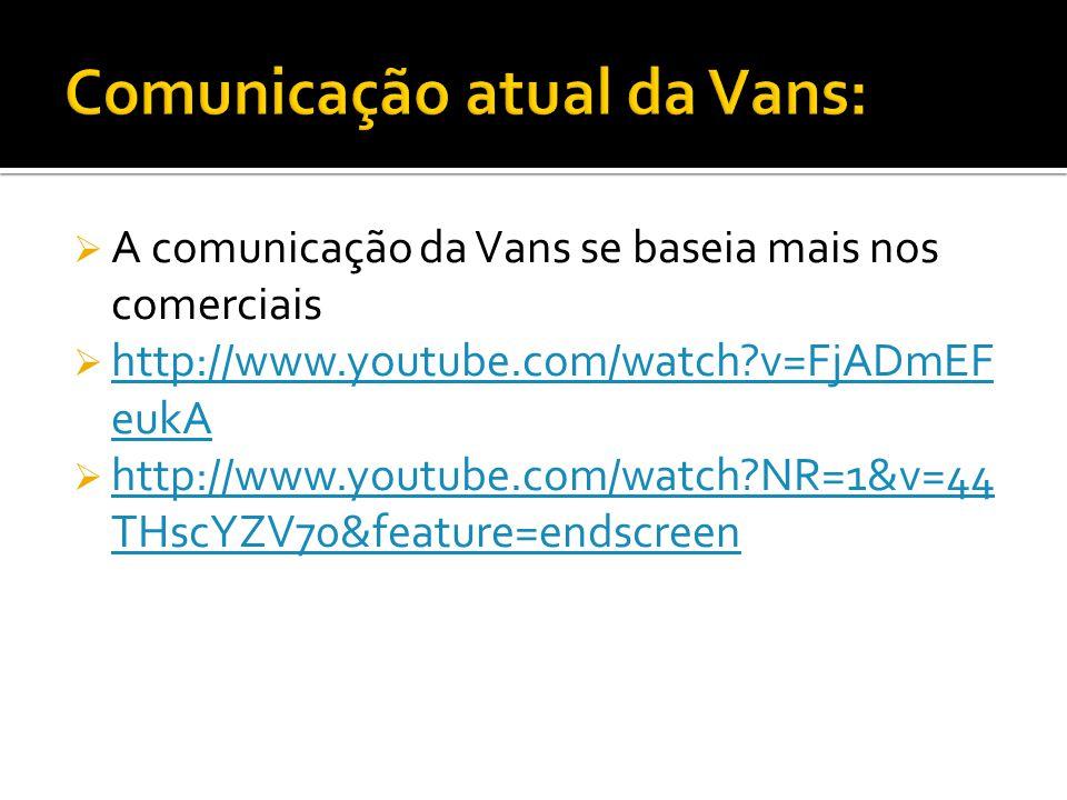 A comunicação da Vans se baseia mais nos comerciais http://www.youtube.com/watch?v=FjADmEF eukA http://www.youtube.com/watch?v=FjADmEF eukA http://www