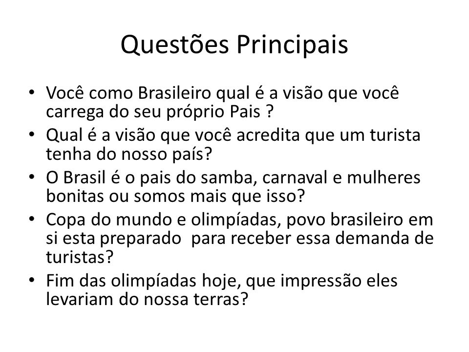 Questões Principais Você como Brasileiro qual é a visão que você carrega do seu próprio Pais ? Qual é a visão que você acredita que um turista tenha d