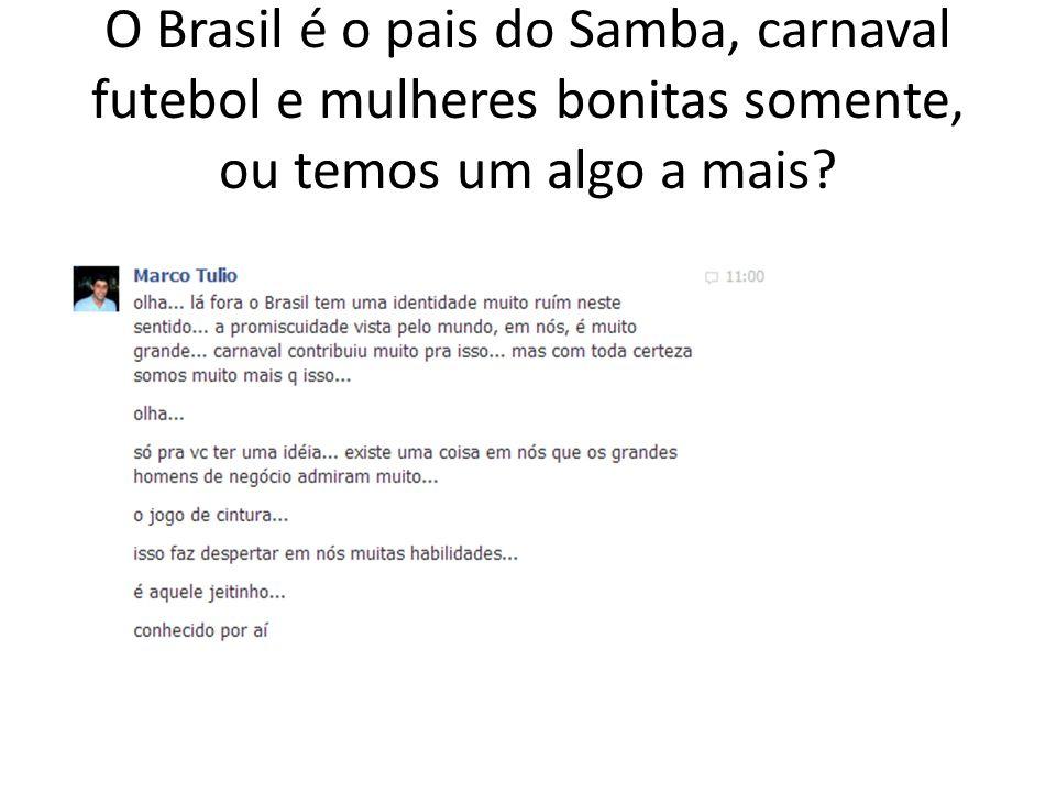 O Brasil é o pais do Samba, carnaval futebol e mulheres bonitas somente, ou temos um algo a mais