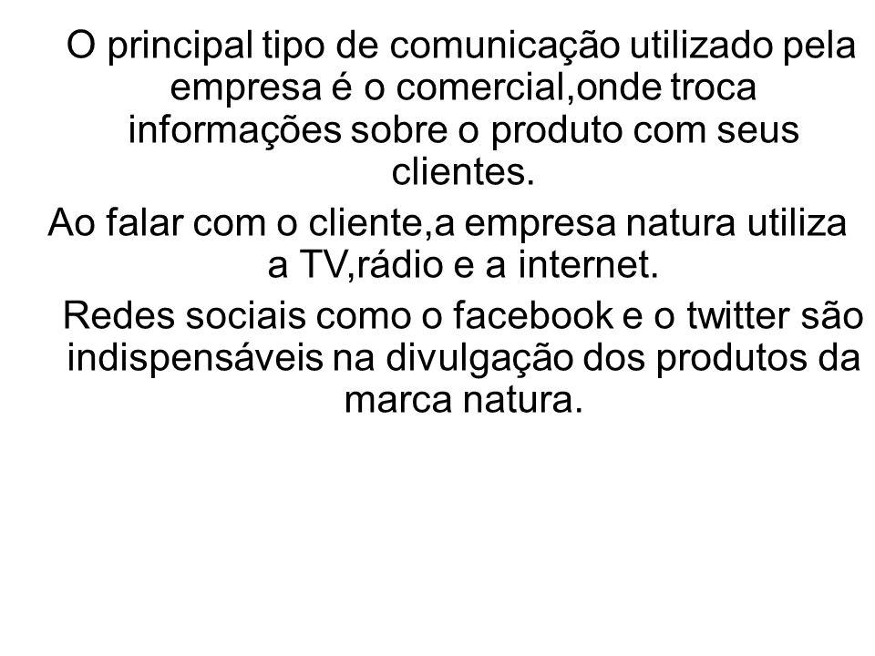 O principal tipo de comunicação utilizado pela empresa é o comercial,onde troca informações sobre o produto com seus clientes. Ao falar com o cliente,