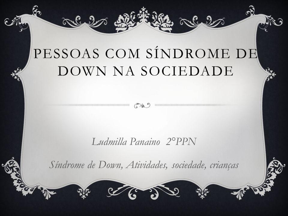 PESSOAS COM SÍNDROME DE DOWN NA SOCIEDADE Ludmilla Panaino 2°PPN Síndrome de Down, Atividades, sociedade, crianças