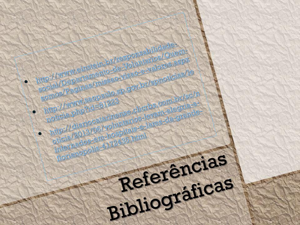 http://www.einstein.br/responsabilidade- social/Departamento-de-Voluntarios/Quem- somos/Paginas/missao-visao-e-valores.aspx http://www.einstein.br/responsabilidade- social/Departamento-de-Voluntarios/Quem- somos/Paginas/missao-visao-e-valores.aspx http://www.einstein.br/responsabilidade- social/Departamento-de-Voluntarios/Quem- somos/Paginas/missao-visao-e-valores.aspx http://www.einstein.br/responsabilidade- social/Departamento-de-Voluntarios/Quem- somos/Paginas/missao-visao-e-valores.aspx http://www.saopaulo.sp.gov.br/spnoticias/le noticia.php id=81223 http://www.saopaulo.sp.gov.br/spnoticias/le noticia.php id=81223 http://www.saopaulo.sp.gov.br/spnoticias/le noticia.php id=81223 http://www.saopaulo.sp.gov.br/spnoticias/le noticia.php id=81223 http://diariocatarinense.clicrbs.com.br/sc/n oticia/2013/06/voluntarios-levam-alegria-a- internados-em-hospitais-e-lares-da-grande- florianopolis-4172435.html http://diariocatarinense.clicrbs.com.br/sc/n oticia/2013/06/voluntarios-levam-alegria-a- internados-em-hospitais-e-lares-da-grande- florianopolis-4172435.html http://diariocatarinense.clicrbs.com.br/sc/n oticia/2013/06/voluntarios-levam-alegria-a- internados-em-hospitais-e-lares-da-grande- florianopolis-4172435.html http://diariocatarinense.clicrbs.com.br/sc/n oticia/2013/06/voluntarios-levam-alegria-a- internados-em-hospitais-e-lares-da-grande- florianopolis-4172435.html Referências Bibliográficas