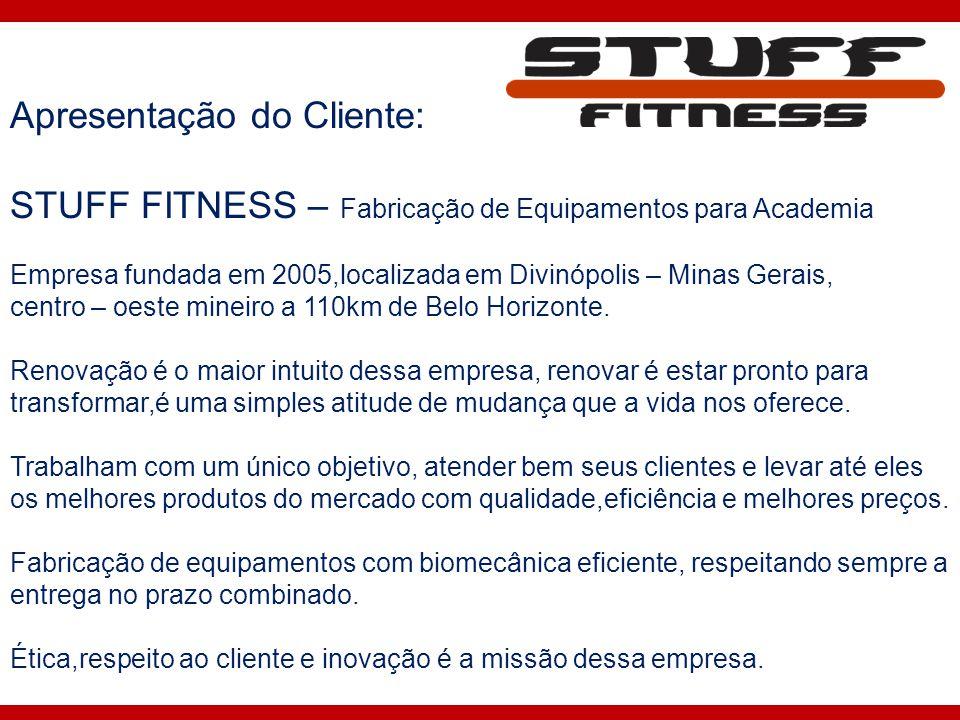 Apresentação do Cliente: STUFF FITNESS – Fabricação de Equipamentos para Academia Empresa fundada em 2005,localizada em Divinópolis – Minas Gerais, ce