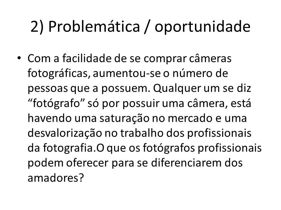 2) Problemática / oportunidade Com a facilidade de se comprar câmeras fotográficas, aumentou-se o número de pessoas que a possuem.