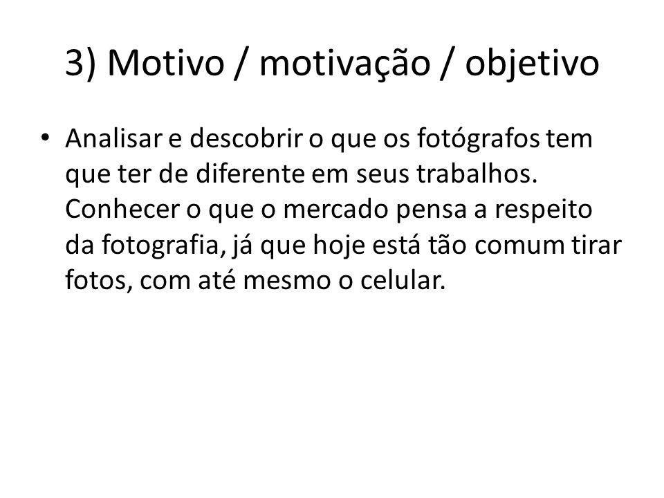 3) Motivo / motivação / objetivo Analisar e descobrir o que os fotógrafos tem que ter de diferente em seus trabalhos.