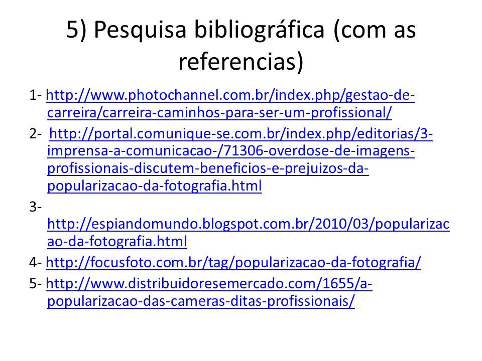 5) Pesquisa bibliográfica (com as referencias) 1- http://www.photochannel.com.br/index.php/gestao-de- carreira/carreira-caminhos-para-ser-um-profissional/http://www.photochannel.com.br/index.php/gestao-de- carreira/carreira-caminhos-para-ser-um-profissional/ 2- http://portal.comunique-se.com.br/index.php/editorias/3- imprensa-a-comunicacao-/71306-overdose-de-imagens- profissionais-discutem-beneficios-e-prejuizos-da- popularizacao-da-fotografia.htmlhttp://portal.comunique-se.com.br/index.php/editorias/3- imprensa-a-comunicacao-/71306-overdose-de-imagens- profissionais-discutem-beneficios-e-prejuizos-da- popularizacao-da-fotografia.html 3- http://espiandomundo.blogspot.com.br/2010/03/popularizac ao-da-fotografia.html http://espiandomundo.blogspot.com.br/2010/03/popularizac ao-da-fotografia.html 4- http://focusfoto.com.br/tag/popularizacao-da-fotografia/http://focusfoto.com.br/tag/popularizacao-da-fotografia/ 5- http://www.distribuidoresemercado.com/1655/a- popularizacao-das-cameras-ditas-profissionais/http://www.distribuidoresemercado.com/1655/a- popularizacao-das-cameras-ditas-profissionais/