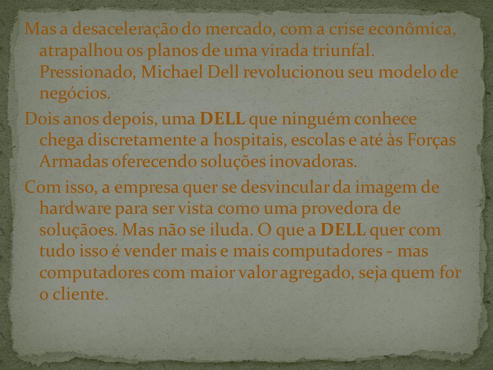 Mas a desaceleração do mercado, com a crise econômica, atrapalhou os planos de uma virada triunfal. Pressionado, Michael Dell revolucionou seu modelo