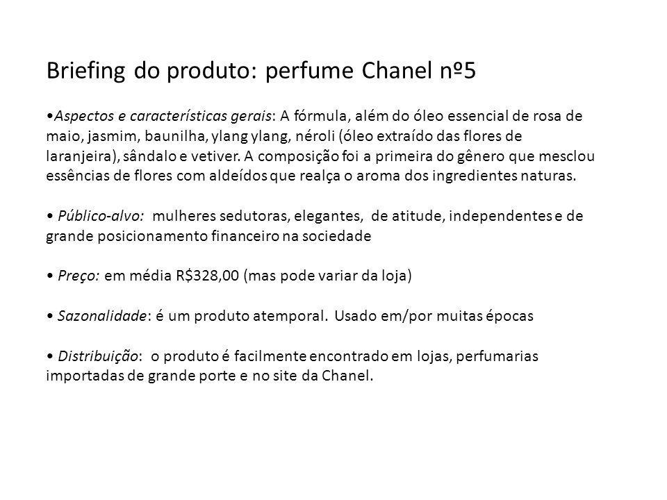 Briefing do produto: perfume Chanel nº5 Aspectos e características gerais: A fórmula, além do óleo essencial de rosa de maio, jasmim, baunilha, ylang ylang, néroli (óleo extraído das flores de laranjeira), sândalo e vetiver.