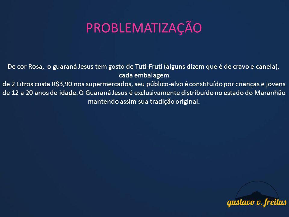 PROBLEMATIZAÇÃO De cor Rosa, o guaraná Jesus tem gosto de Tuti-Fruti (alguns dizem que é de cravo e canela), cada embalagem de 2 Litros custa R$3,90 n