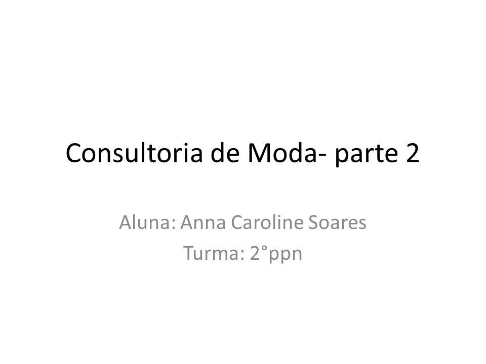 Consultoria de Moda- parte 2 Aluna: Anna Caroline Soares Turma: 2°ppn