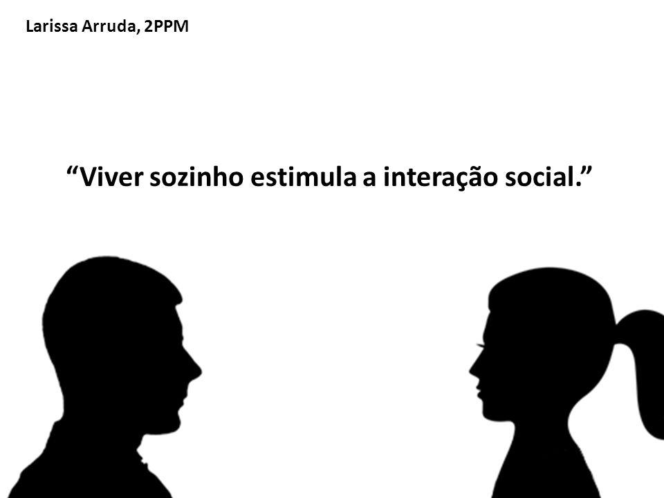 Larissa Arruda, 2PPM Viver sozinho estimula a interação social.