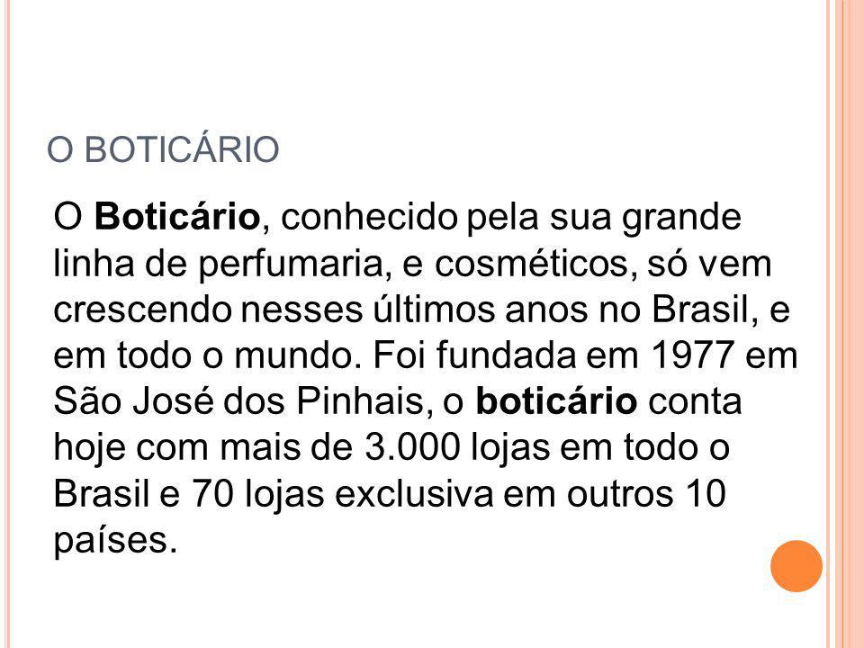 O BOTICÁRIO O Boticário, conhecido pela sua grande linha de perfumaria, e cosméticos, só vem crescendo nesses últimos anos no Brasil, e em todo o mund
