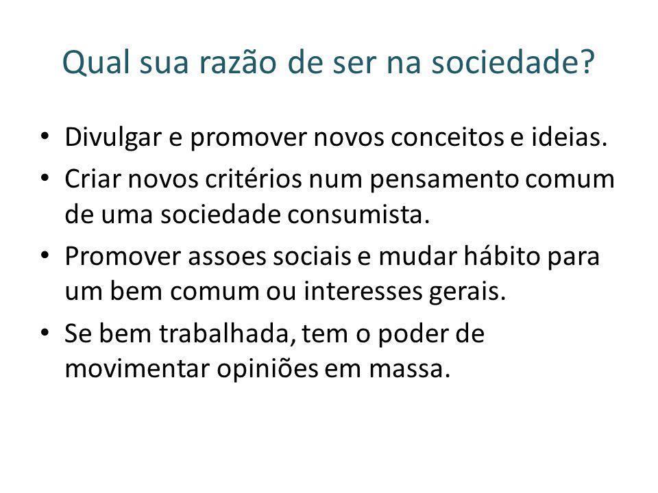 Qual sua razão de ser na sociedade? Divulgar e promover novos conceitos e ideias. Criar novos critérios num pensamento comum de uma sociedade consumis