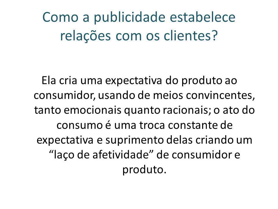Como a publicidade estabelece relações com os clientes? Ela cria uma expectativa do produto ao consumidor, usando de meios convincentes, tanto emocion