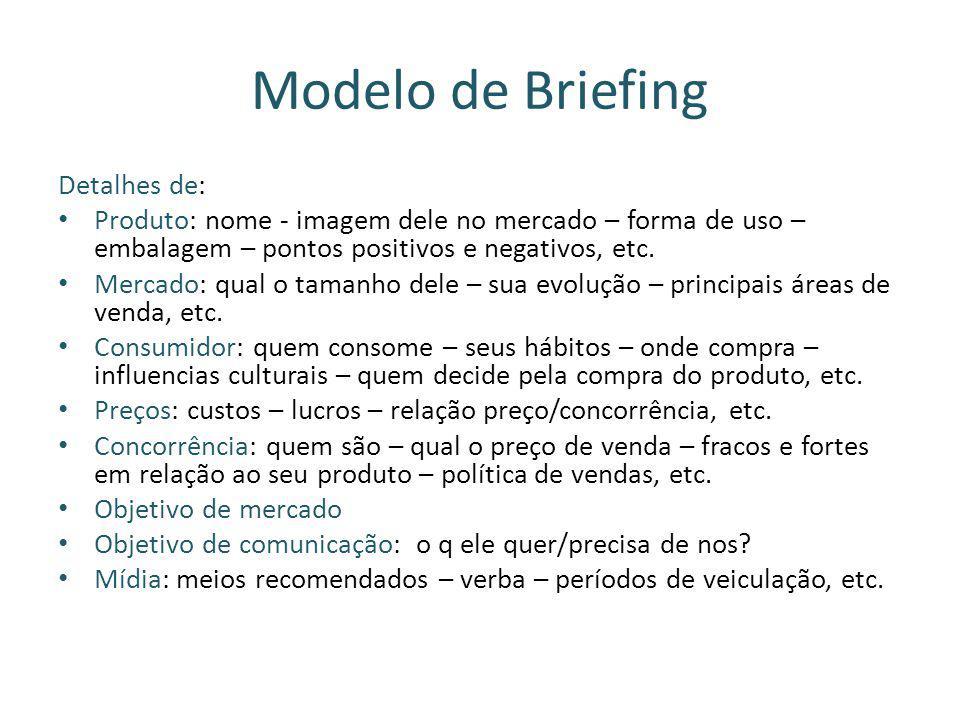 Modelo de Briefing Detalhes de: Produto: nome - imagem dele no mercado – forma de uso – embalagem – pontos positivos e negativos, etc. Mercado: qual o