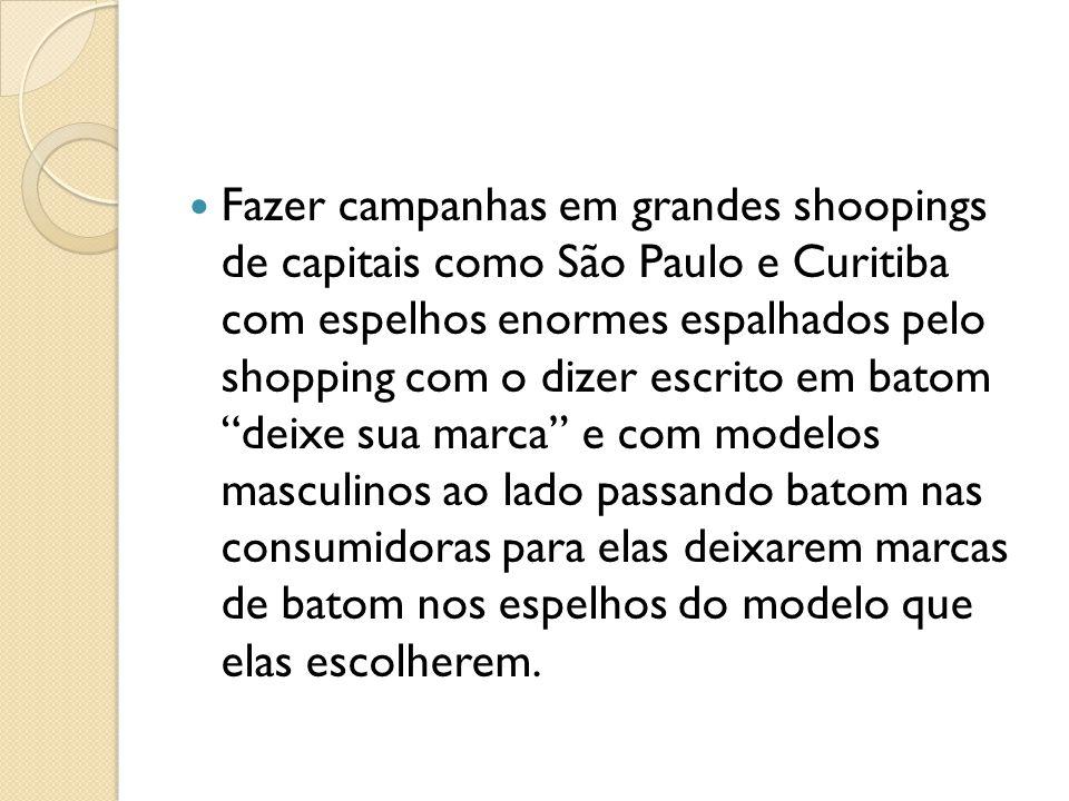 Fazer campanhas em grandes shoopings de capitais como São Paulo e Curitiba com espelhos enormes espalhados pelo shopping com o dizer escrito em batom