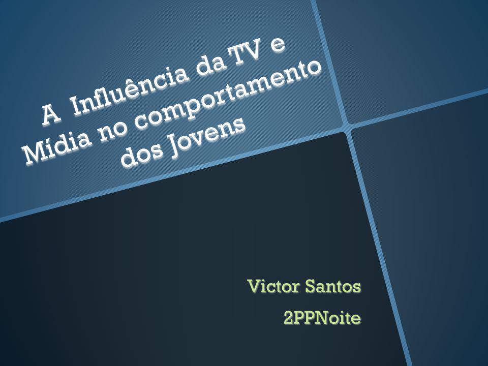 Victor Santos 2PPNoite A Influência da TV e Mídia no comportamento dos Jovens