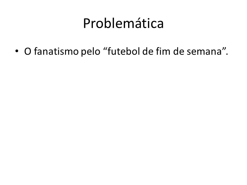 Problemática O fanatismo pelo futebol de fim de semana.