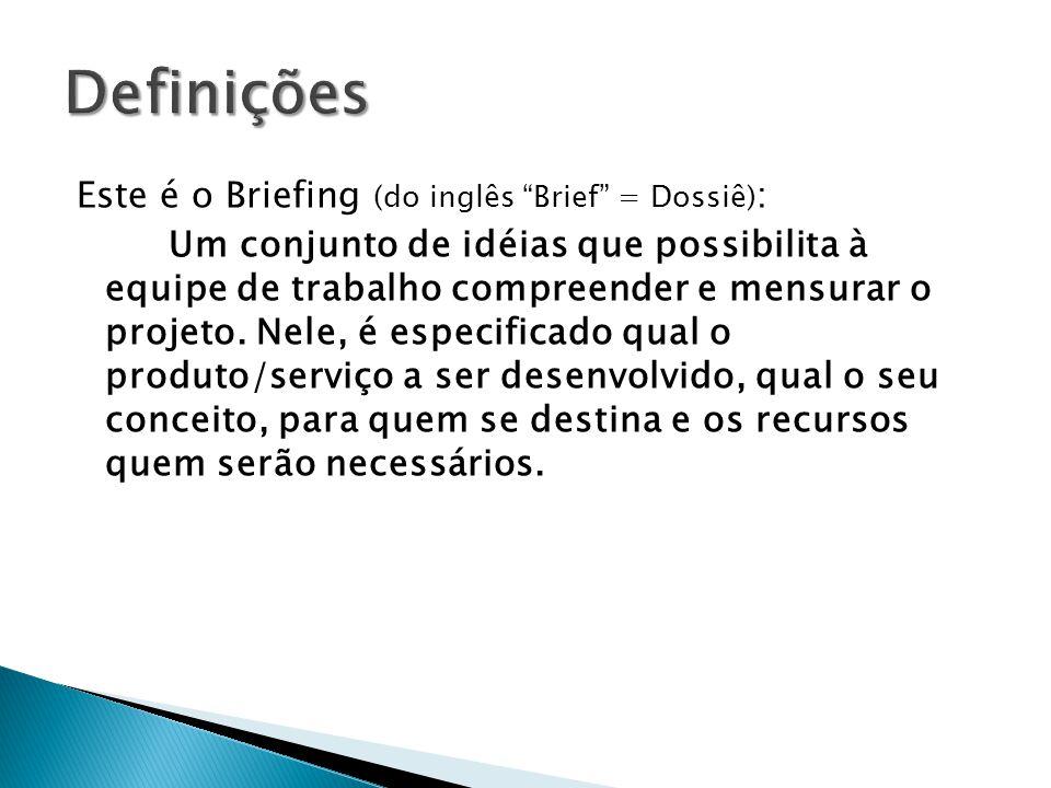 Este é o Briefing (do inglês Brief = Dossiê) : Um conjunto de idéias que possibilita à equipe de trabalho compreender e mensurar o projeto. Nele, é es