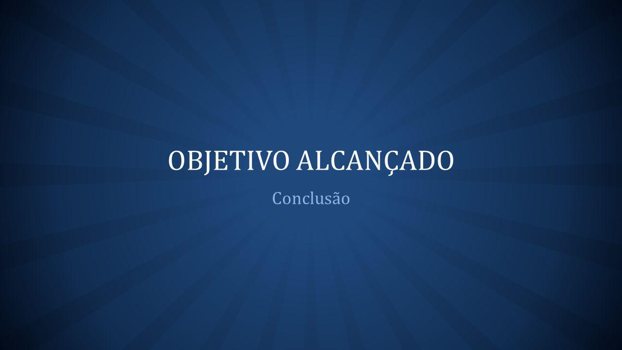 OBJETIVO ALCANÇADO Conclusão