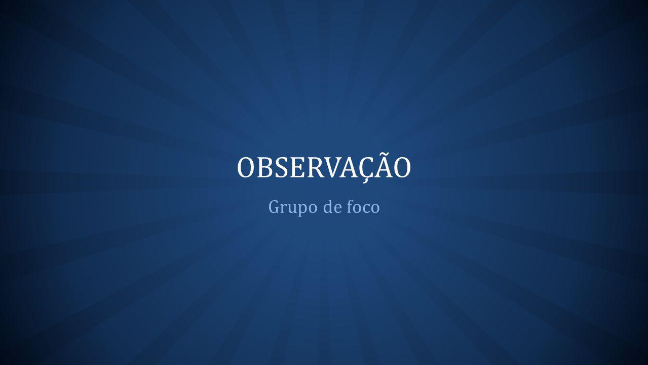 OBSERVAÇÃO Grupo de foco