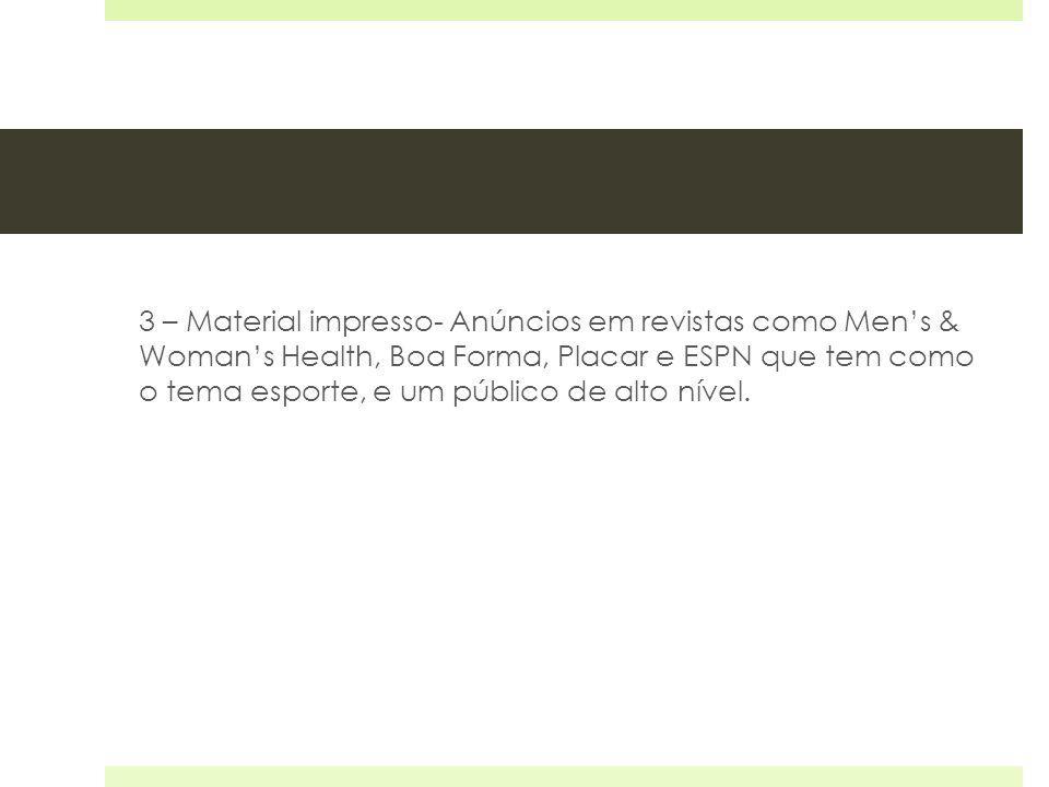 3 – Material impresso- Anúncios em revistas como Mens & Womans Health, Boa Forma, Placar e ESPN que tem como o tema esporte, e um público de alto níve