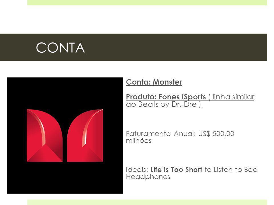 CONTA Conta: Monster Produto: Fones iSports ( linha similar ao Beats by Dr. Dre ) Faturamento Anual: US$ 500,00 milhões Ideais: Life is Too Short to L