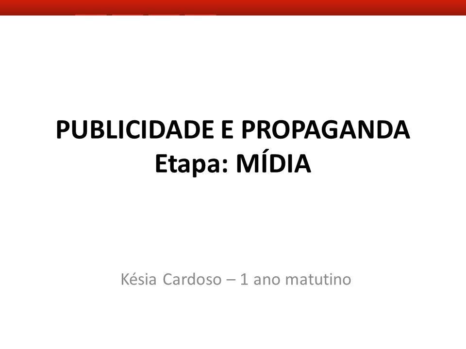PUBLICIDADE E PROPAGANDA Etapa: MÍDIA Késia Cardoso – 1 ano matutino