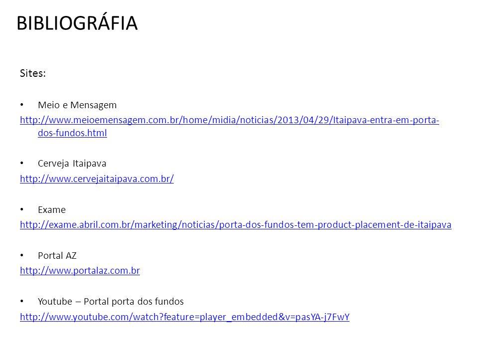 BIBLIOGRÁFIA Sites: Meio e Mensagem http://www.meioemensagem.com.br/home/midia/noticias/2013/04/29/Itaipava-entra-em-porta- dos-fundos.html Cerveja Itaipava http://www.cervejaitaipava.com.br/ Exame http://exame.abril.com.br/marketing/noticias/porta-dos-fundos-tem-product-placement-de-itaipava Portal AZ http://www.portalaz.com.br Youtube – Portal porta dos fundos http://www.youtube.com/watch?feature=player_embedded&v=pasYA-j7FwY